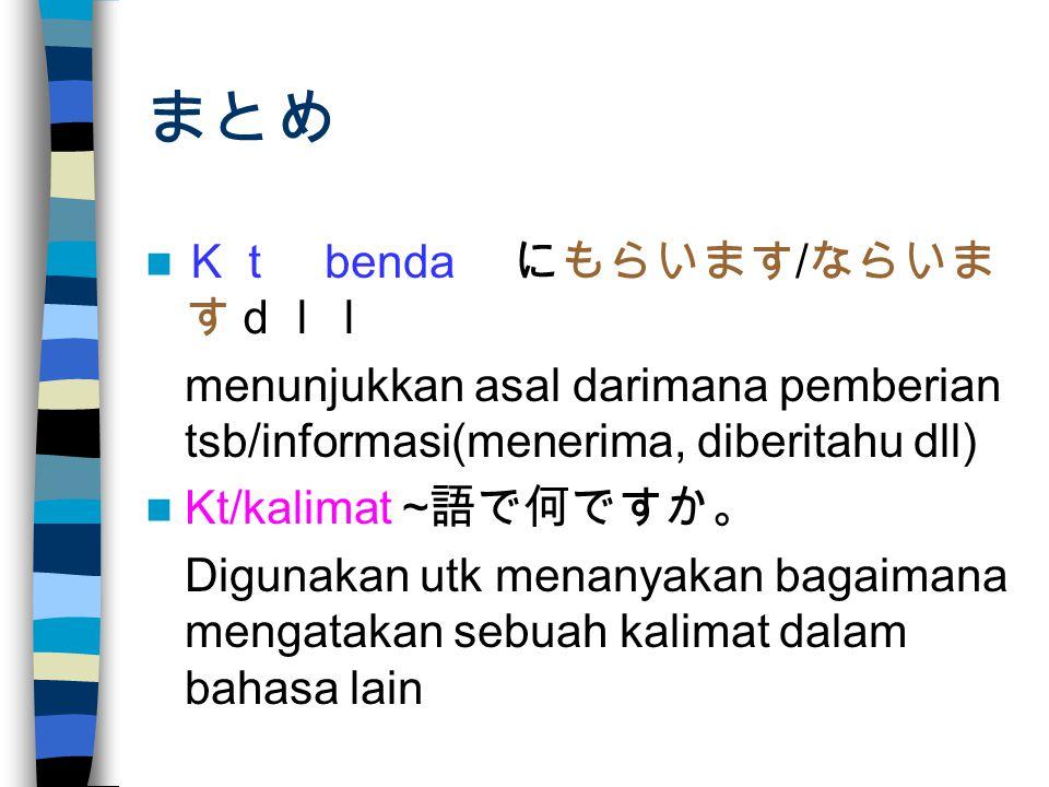 まとめ Kt benda にもらいます / ならいま すdll menunjukkan asal darimana pemberian tsb/informasi(menerima, diberitahu dll) Kt/kalimat ~ 語で何ですか。 Digunakan utk menanyakan bagaimana mengatakan sebuah kalimat dalam bahasa lain