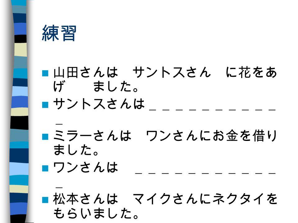 練習 山田さんは サントスさん に花をあ げ ました。 サントスさんは__________ _ ミラーさんは ワンさんにお金を借り ました。 ワンさんは ___________ _ 松本さんは マイクさんにネクタイを もらいました。 マイクさんは __________ _