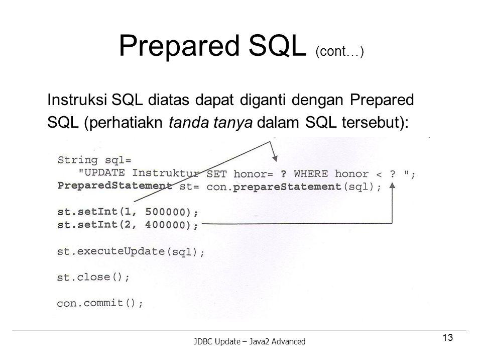 13 Prepared SQL (cont…) Instruksi SQL diatas dapat diganti dengan Prepared SQL (perhatiakn tanda tanya dalam SQL tersebut): JDBC Update – Java2 Advanced