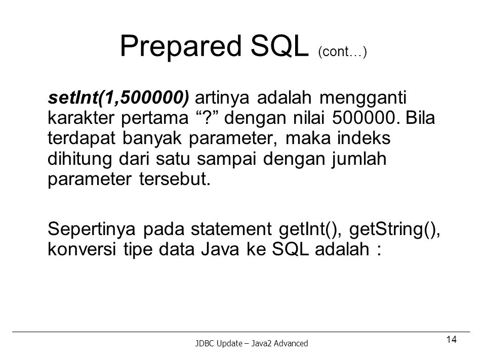 14 Prepared SQL (cont…) setInt(1,500000) artinya adalah mengganti karakter pertama ? dengan nilai 500000.