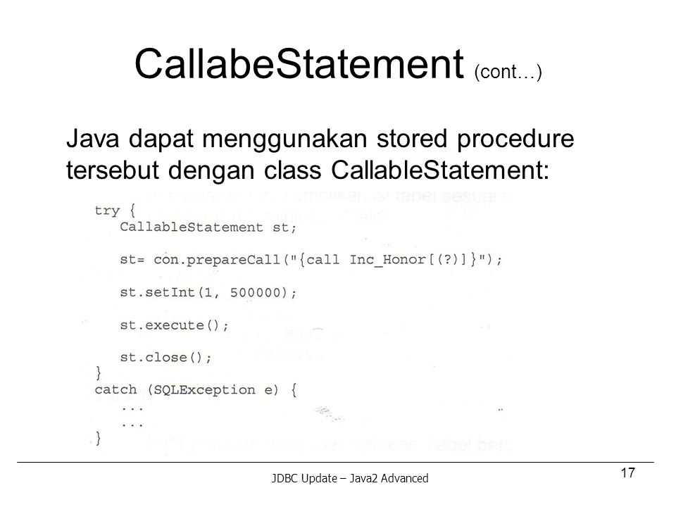 17 CallabeStatement (cont…) Java dapat menggunakan stored procedure tersebut dengan class CallableStatement: JDBC Update – Java2 Advanced