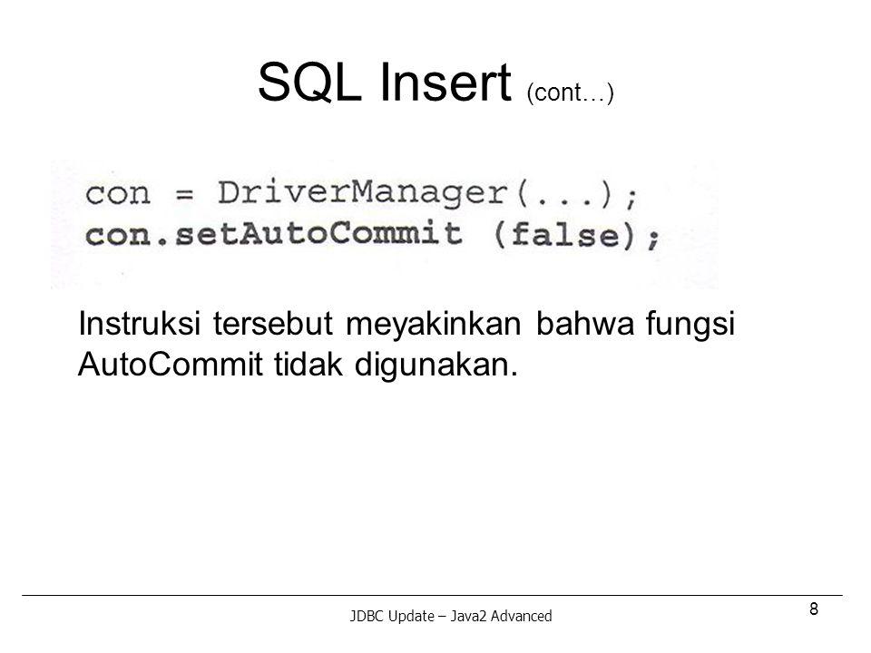 9 SQL Insert (cont…) Berikut adalah 2 instruksi INSERT, yang mana bila terjadi kegagalan, maka kedua transaksi tersebut dibatalkan melalui rollback JDBC Update – Java2 Advanced
