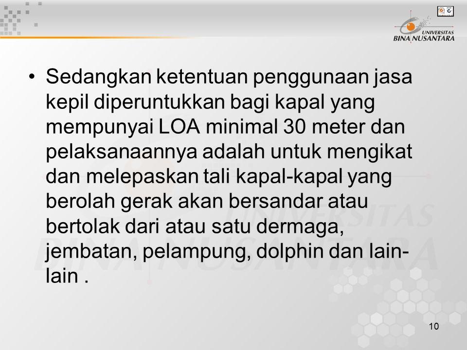 10 Sedangkan ketentuan penggunaan jasa kepil diperuntukkan bagi kapal yang mempunyai LOA minimal 30 meter dan pelaksanaannya adalah untuk mengikat dan