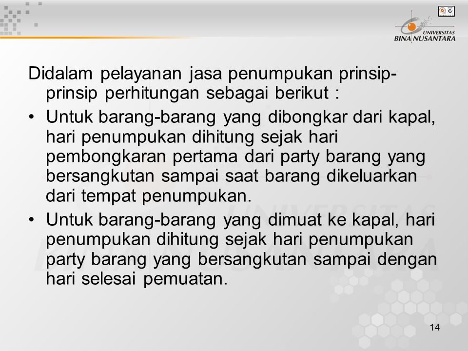 14 Didalam pelayanan jasa penumpukan prinsip- prinsip perhitungan sebagai berikut : Untuk barang-barang yang dibongkar dari kapal, hari penumpukan dih