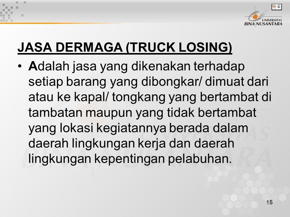 15 JASA DERMAGA (TRUCK LOSING) Adalah jasa yang dikenakan terhadap setiap barang yang dibongkar/ dimuat dari atau ke kapal/ tongkang yang bertambat di