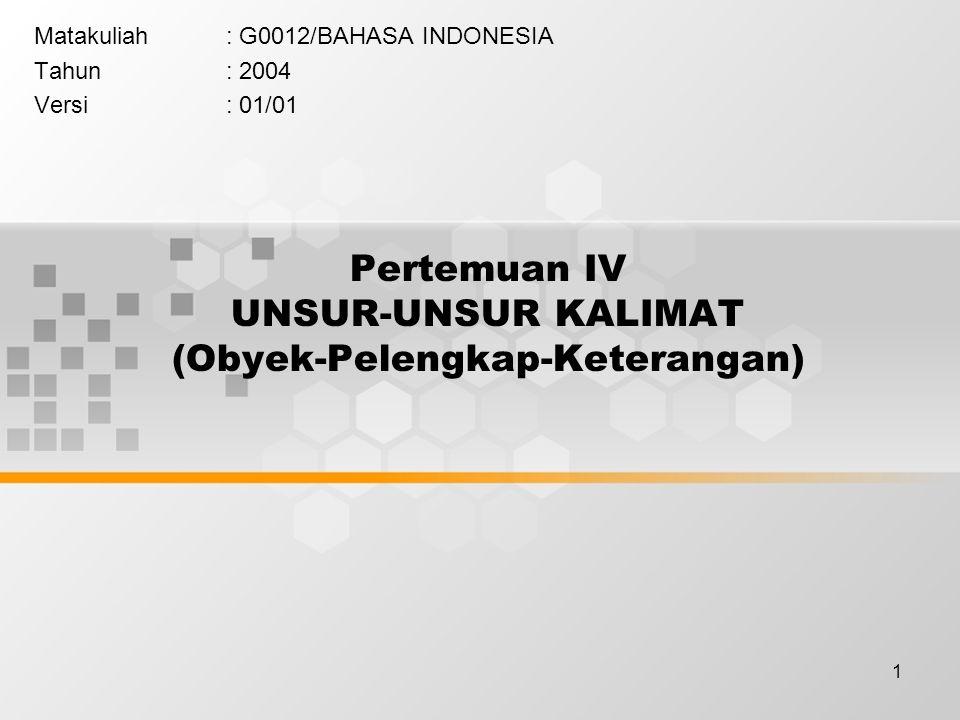 1 Pertemuan IV UNSUR-UNSUR KALIMAT (Obyek-Pelengkap-Keterangan) Matakuliah: G0012/BAHASA INDONESIA Tahun: 2004 Versi: 01/01