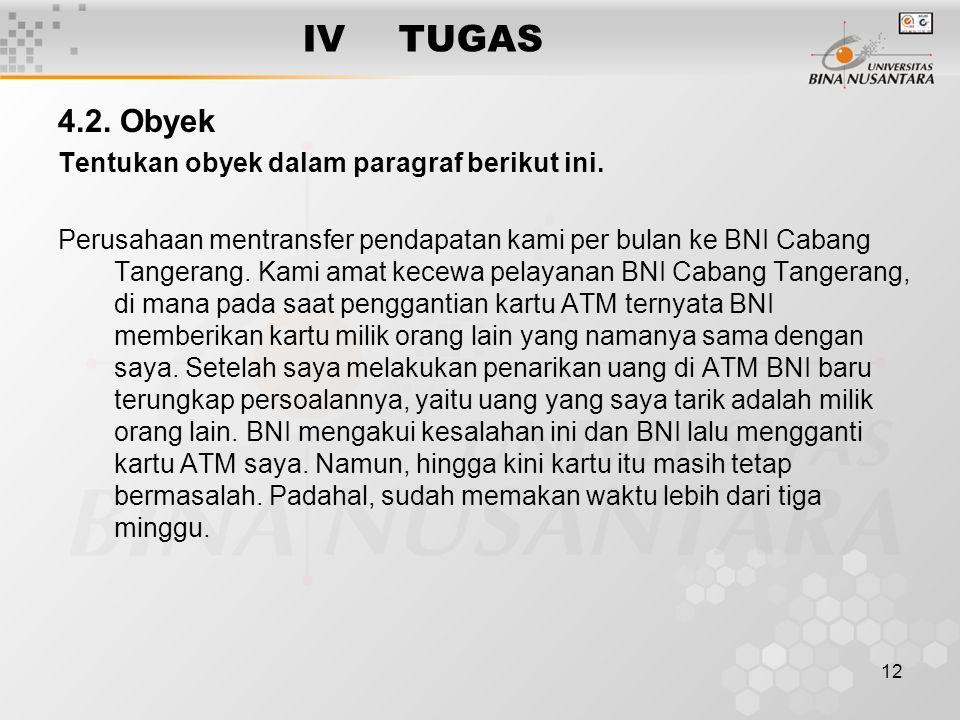 12 IVTUGAS 4.2. Obyek Tentukan obyek dalam paragraf berikut ini. Perusahaan mentransfer pendapatan kami per bulan ke BNI Cabang Tangerang. Kami amat k