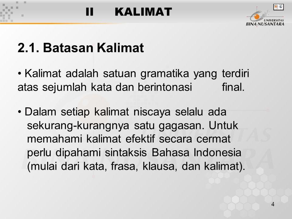 4 IIKALIMAT 2.1. Batasan Kalimat Kalimat adalah satuan gramatika yang terdiri atas sejumlah kata dan berintonasi final. Dalam setiap kalimat niscaya s
