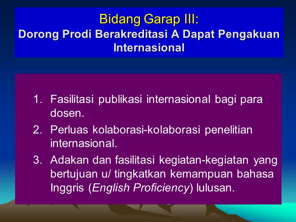 Rasional Bidang Garap III Dorong Prodi Berakreditasi A Dapat Pengakuan Internasional ● dipilih d/ memperhitungkan status Akreditasi A dari keempat Prodi S1 terpilih.