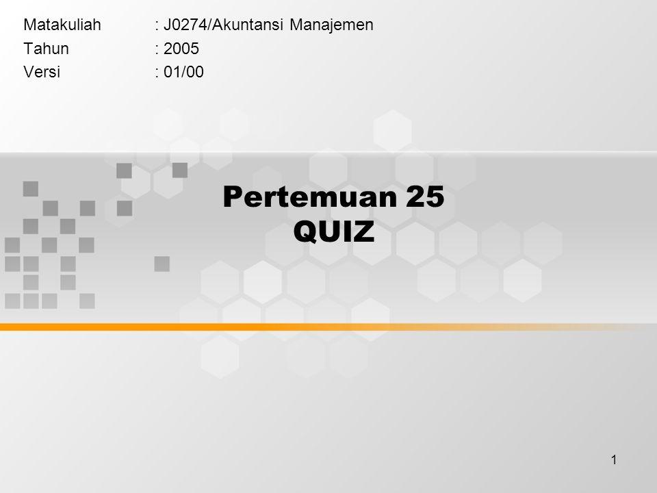 1 Pertemuan 25 QUIZ Matakuliah: J0274/Akuntansi Manajemen Tahun: 2005 Versi: 01/00