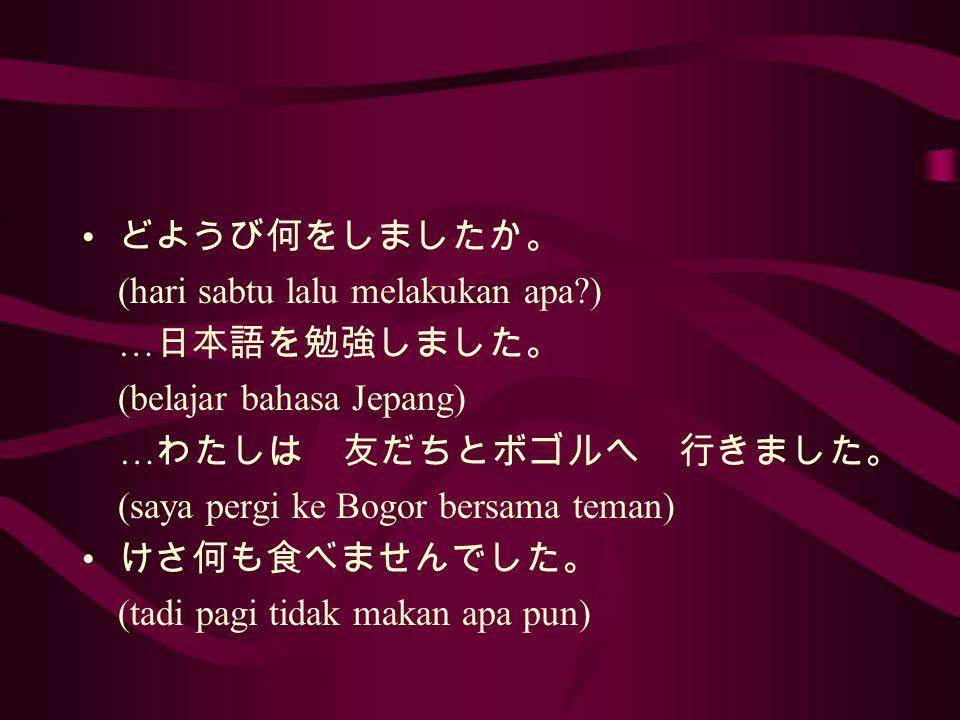 どようび何をしましたか。 (hari sabtu lalu melakukan apa ) … 日本語を勉強しました。 (belajar bahasa Jepang) … わたしは 友だちとボゴルへ 行きました。 (saya pergi ke Bogor bersama teman) けさ何も食べませんでした。 (tadi pagi tidak makan apa pun)