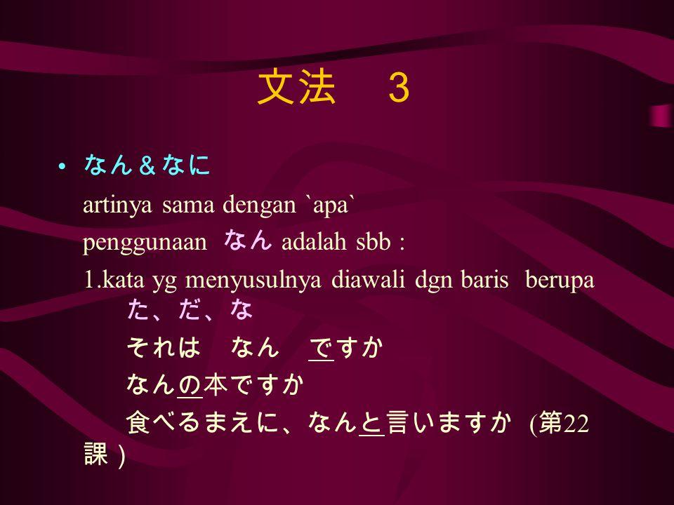 文法 3 なん&なに artinya sama dengan `apa` penggunaan なん adalah sbb : 1.kata yg menyusulnya diawali dgn baris berupa た、だ、な それは なん ですか なんの本ですか 食べるまえに、なんと言いますか ( 第 22 課)