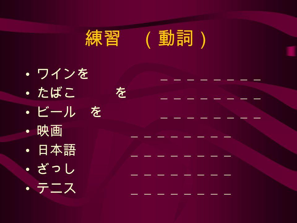 練習 (動詞) ワインを ________ たばこ を ________ ビール を ________ 映画 ________ 日本語 ________ ざっし ________ テニス ________
