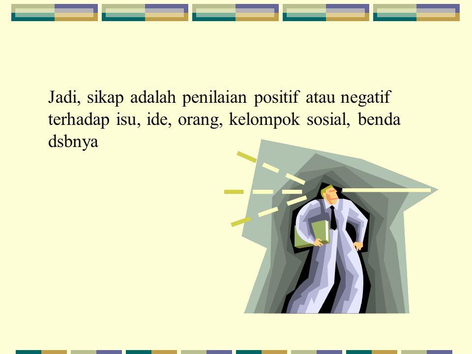 Jadi, sikap adalah penilaian positif atau negatif terhadap isu, ide, orang, kelompok sosial, benda dsbnya