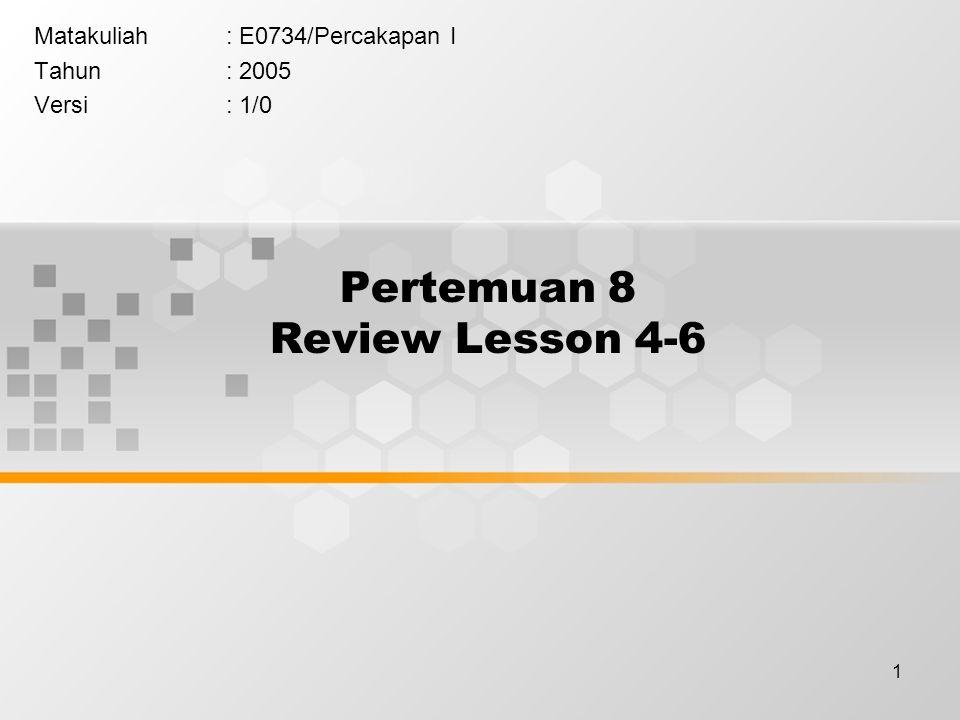 1 Pertemuan 8 Review Lesson 4-6 Matakuliah: E0734/Percakapan I Tahun: 2005 Versi: 1/0