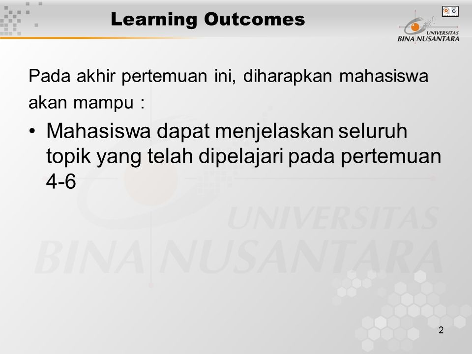 2 Learning Outcomes Pada akhir pertemuan ini, diharapkan mahasiswa akan mampu : Mahasiswa dapat menjelaskan seluruh topik yang telah dipelajari pada pertemuan 4-6