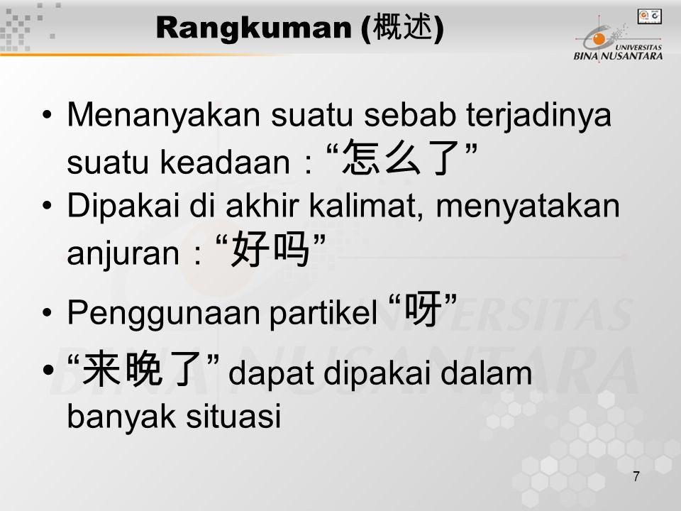 7 Rangkuman ( 概述 ) Menanyakan suatu sebab terjadinya suatu keadaan : 怎么了 Dipakai di akhir kalimat, menyatakan anjuran : 好吗 Penggunaan partikel 呀 来晚了 dapat dipakai dalam banyak situasi