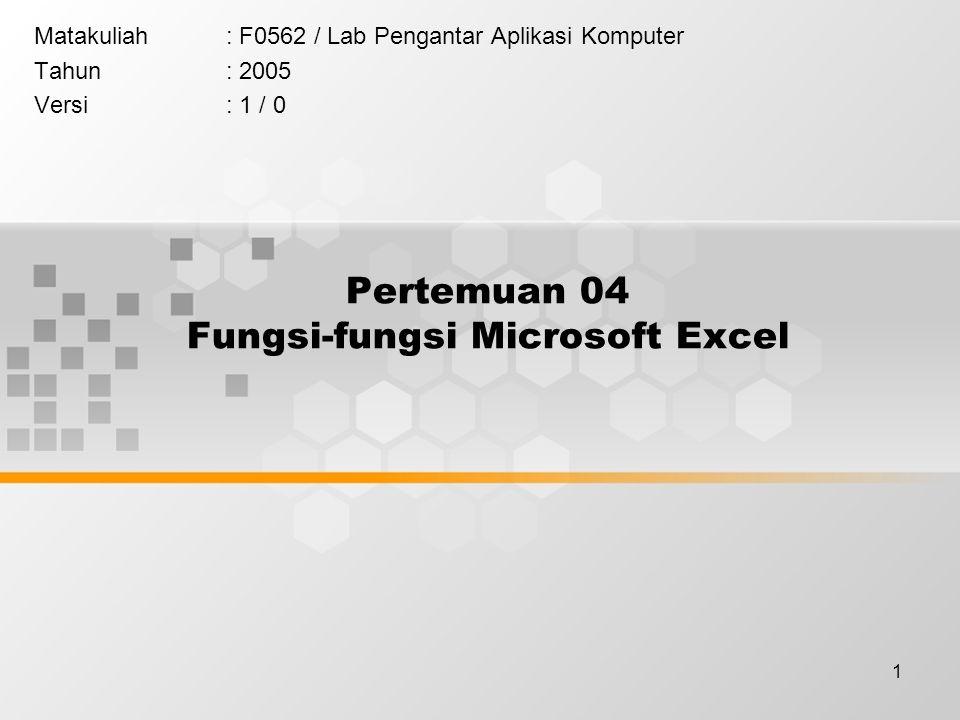 1 Pertemuan 04 Fungsi-fungsi Microsoft Excel Matakuliah: F0562 / Lab Pengantar Aplikasi Komputer Tahun: 2005 Versi: 1 / 0