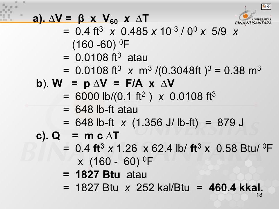 18 a). ∆V = β x V 60 x ∆T = 0.4 ft 3 x 0.485 x 10 -3 / 0 0 x 5/9 x (160 -60) 0 F = 0.0108 ft 3 atau = 0.0108 ft 3 x m 3 /(0.3048ft ) 3 = 0.38 m 3 b).