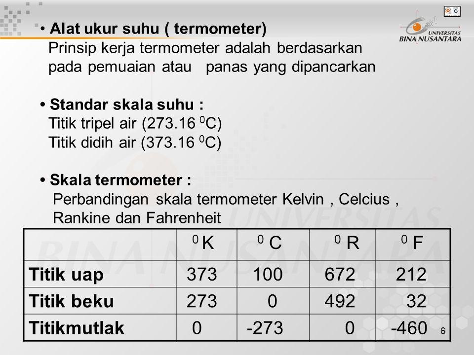 6 Alat ukur suhu ( termometer) Prinsip kerja termometer adalah berdasarkan pada pemuaian atau panas yang dipancarkan Standar skala suhu : Titik tripel air (273.16 0 C) Titik didih air (373.16 0 C) Skala termometer : Perbandingan skala termometer Kelvin, Celcius, Rankine dan Fahrenheit 0 K 0 C 0 R 0 F Titik uap 373 100 672 212 Titik beku 273 0 492 32 Titikmutlak 0 -273 0 -460