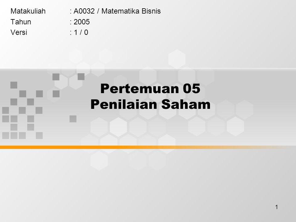 1 Pertemuan 05 Penilaian Saham Matakuliah: A0032 / Matematika Bisnis Tahun: 2005 Versi: 1 / 0