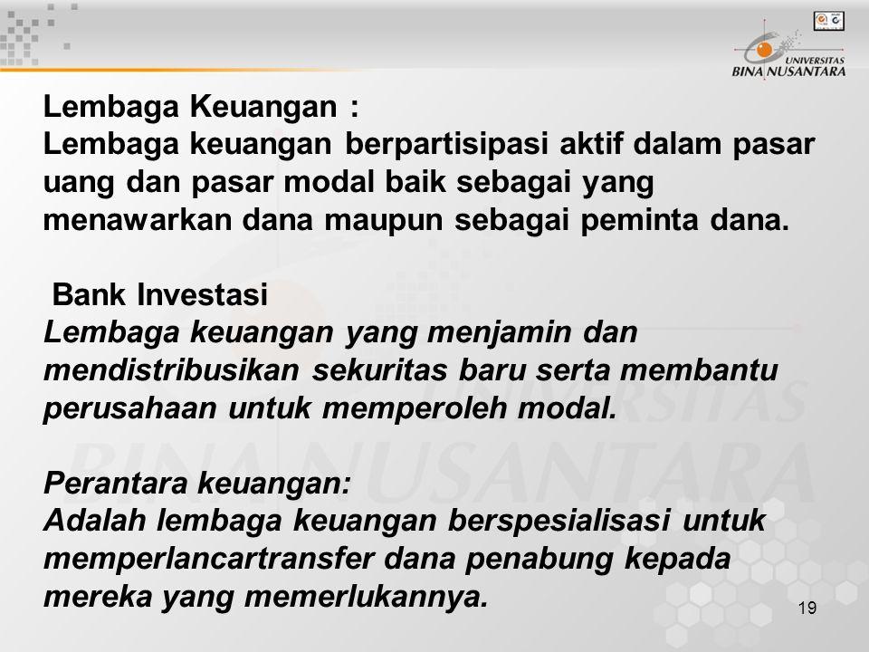 19 Lembaga Keuangan : Lembaga keuangan berpartisipasi aktif dalam pasar uang dan pasar modal baik sebagai yang menawarkan dana maupun sebagai peminta