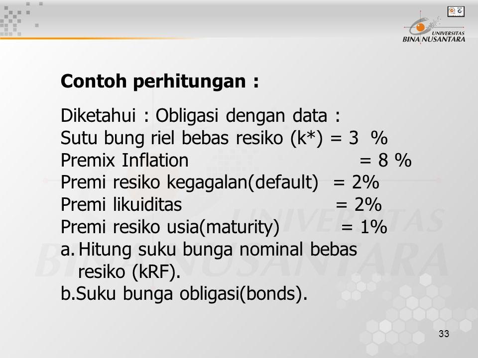 33 Contoh perhitungan : Diketahui : Obligasi dengan data : Sutu bung riel bebas resiko (k*) = 3 % Premix Inflation = 8 % Premi resiko kegagalan(defaul