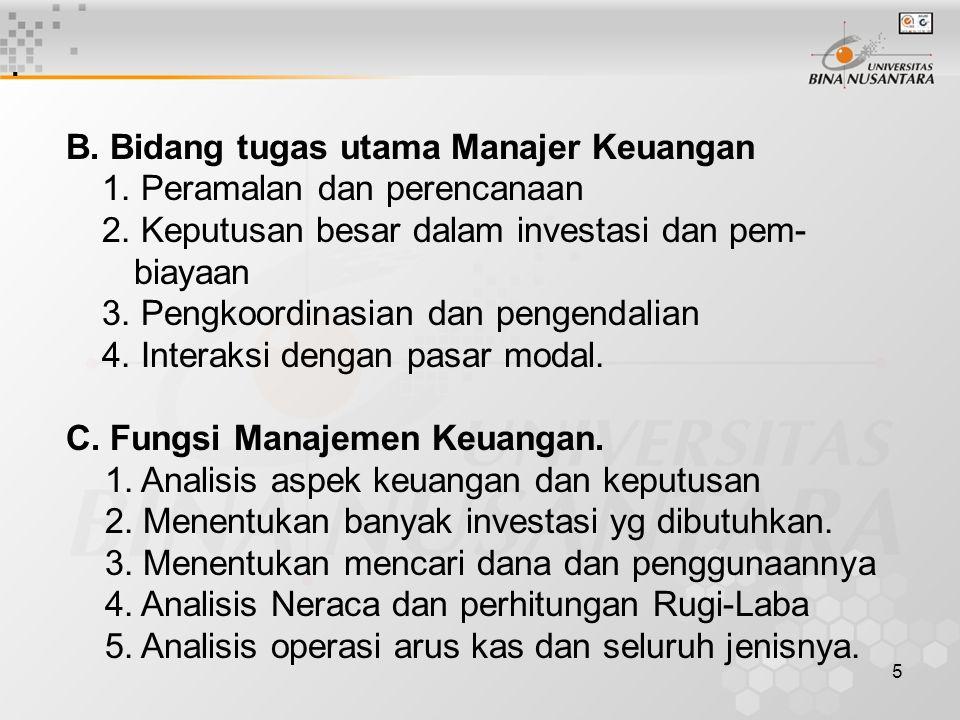 5. B. Bidang tugas utama Manajer Keuangan 1. Peramalan dan perencanaan 2. Keputusan besar dalam investasi dan pem- biayaan 3. Pengkoordinasian dan pen