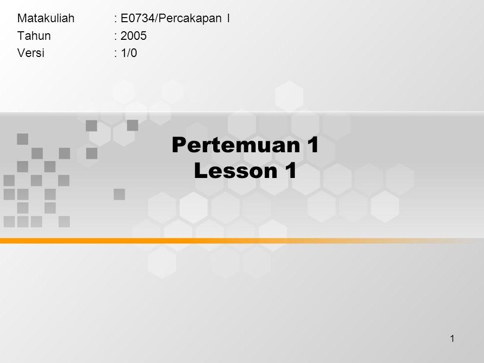 1 Pertemuan 1 Lesson 1 Matakuliah: E0734/Percakapan I Tahun: 2005 Versi: 1/0