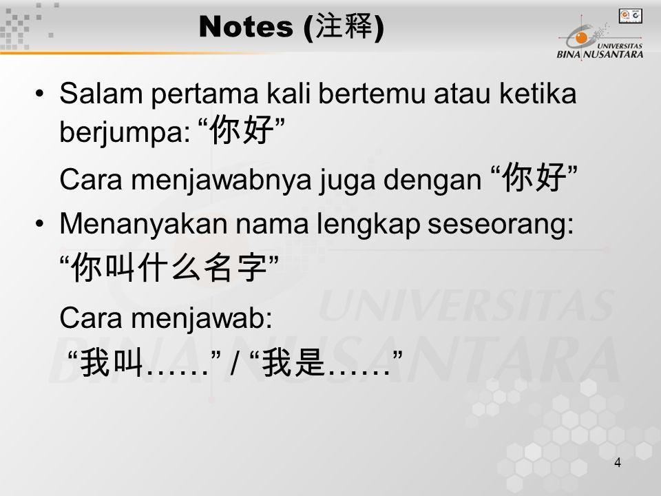 4 Notes ( 注释 ) Salam pertama kali bertemu atau ketika berjumpa: 你好 Cara menjawabnya juga dengan 你好 Menanyakan nama lengkap seseorang: 你叫什么名字 Cara menjawab: 我叫 …… / 我是 ……