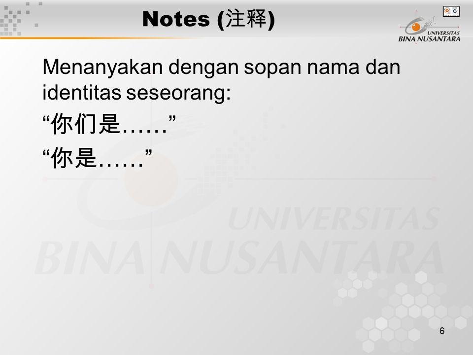 6 Notes ( 注释 ) Menanyakan dengan sopan nama dan identitas seseorang: 你们是 …… 你是 ……