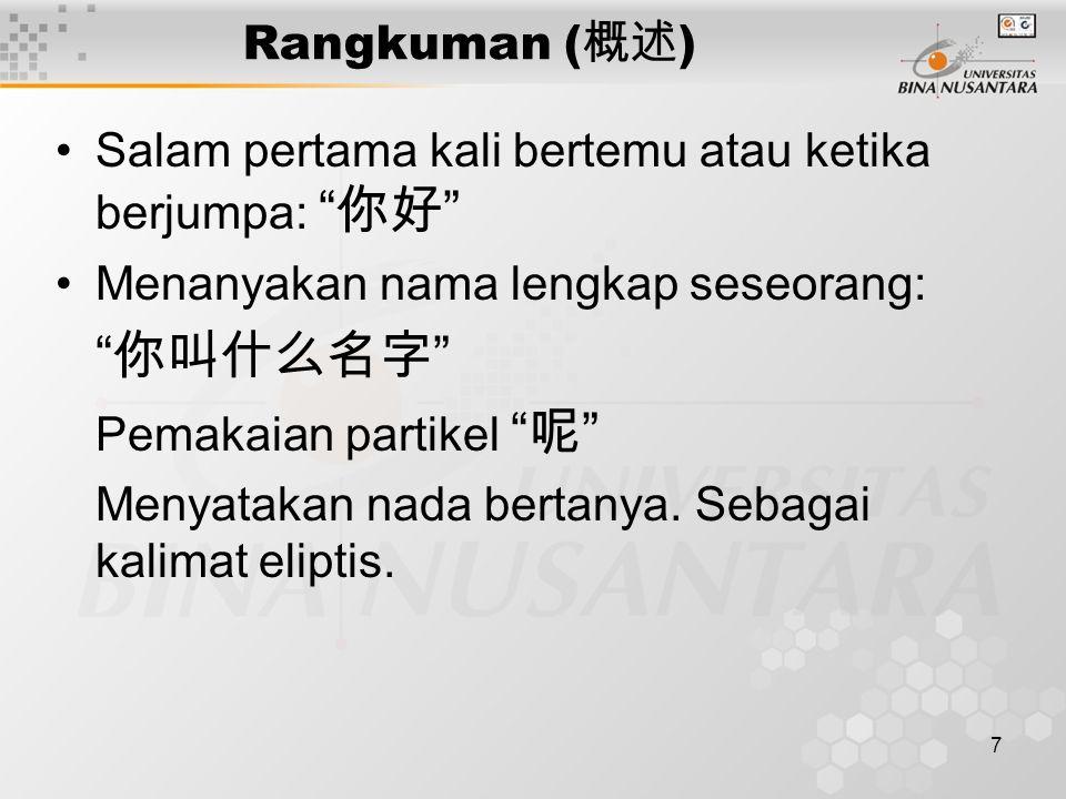 7 Rangkuman ( 概述 ) Salam pertama kali bertemu atau ketika berjumpa: 你好 Menanyakan nama lengkap seseorang: 你叫什么名字 Pemakaian partikel 呢 Menyatakan nada bertanya.Sebagai kalimat eliptis.