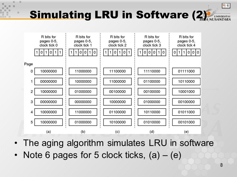 8 Simulating LRU in Software (2) The aging algorithm simulates LRU in software Note 6 pages for 5 clock ticks, (a) – (e)