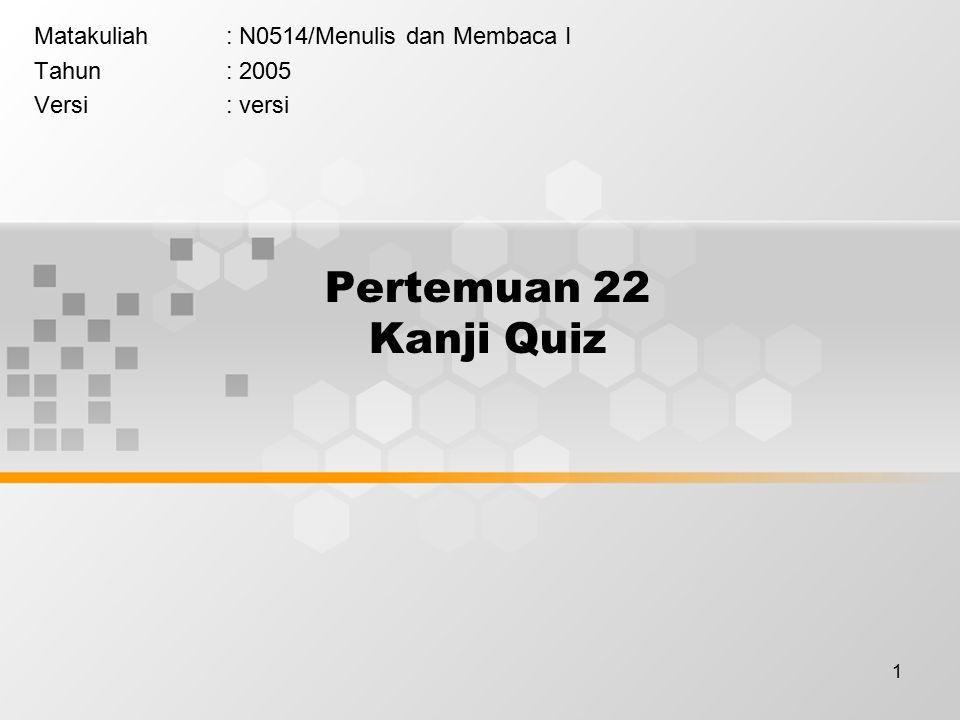 1 Pertemuan 22 Kanji Quiz Matakuliah: N0514/Menulis dan Membaca I Tahun: 2005 Versi: versi