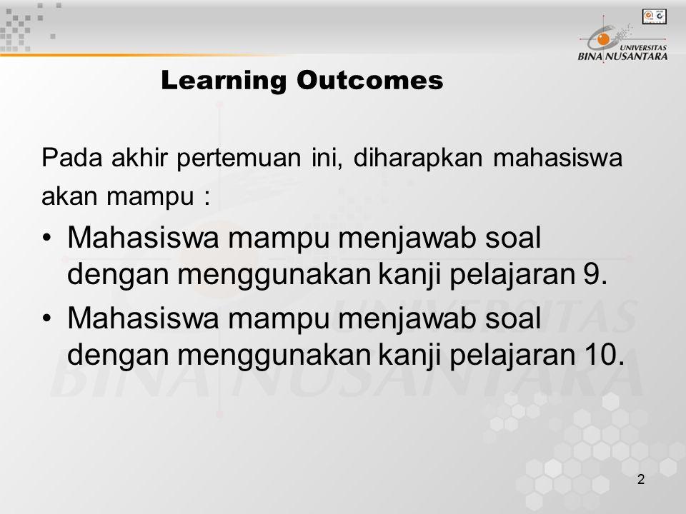 2 Learning Outcomes Pada akhir pertemuan ini, diharapkan mahasiswa akan mampu : Mahasiswa mampu menjawab soal dengan menggunakan kanji pelajaran 9. Ma