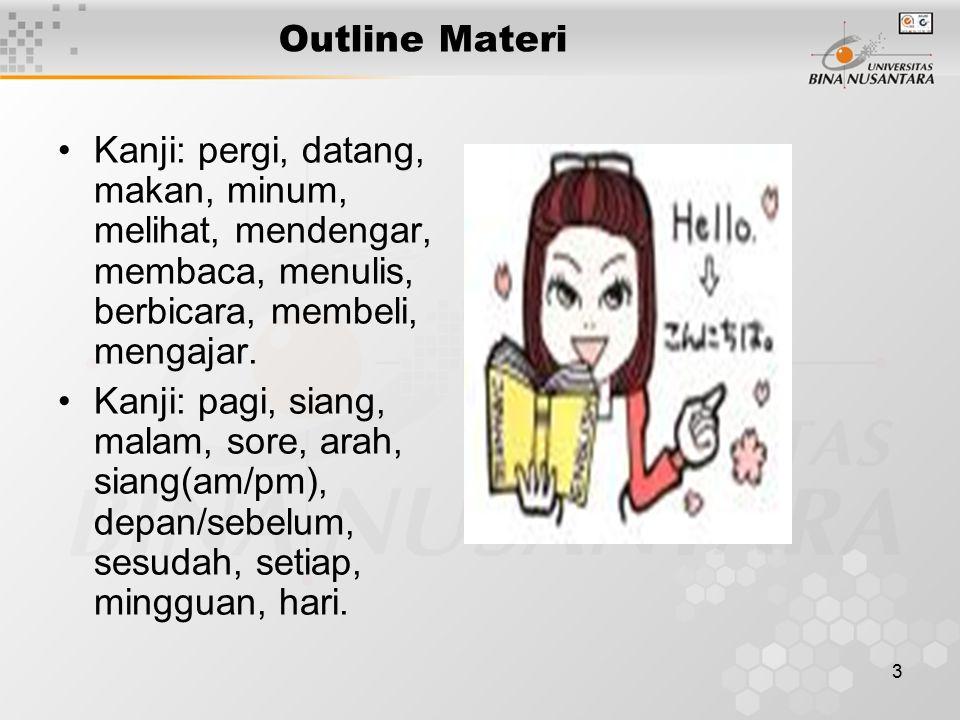 3 Outline Materi Kanji: pergi, datang, makan, minum, melihat, mendengar, membaca, menulis, berbicara, membeli, mengajar. Kanji: pagi, siang, malam, so
