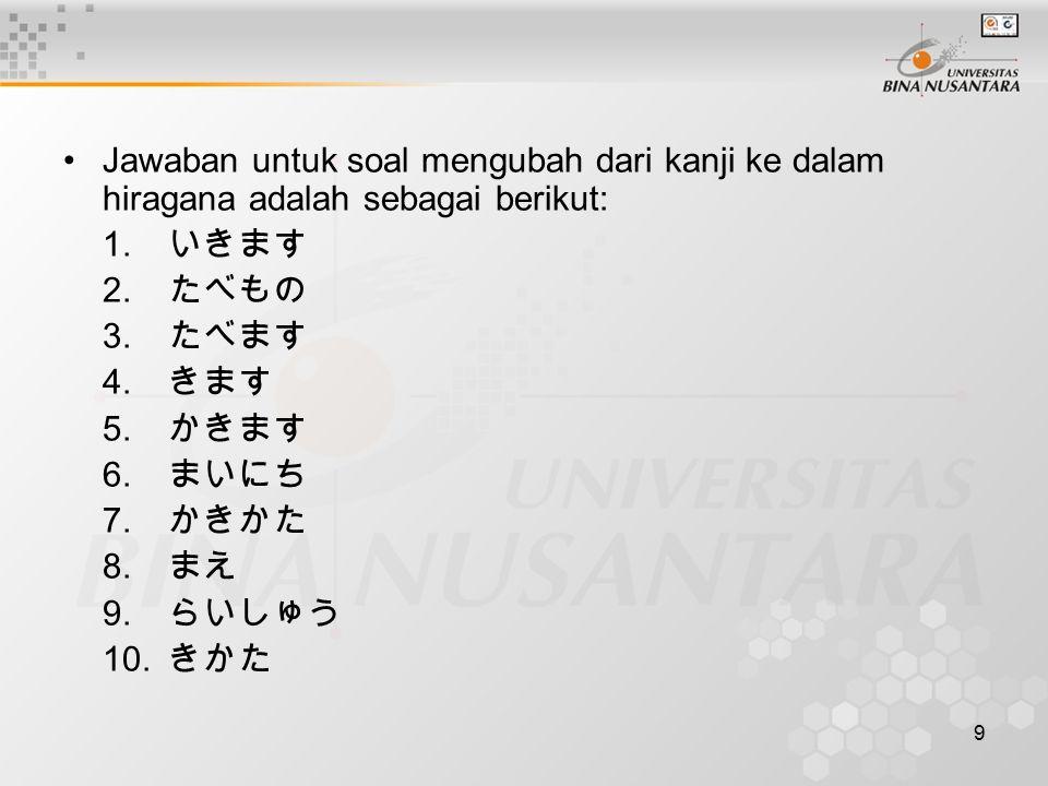 9 Jawaban untuk soal mengubah dari kanji ke dalam hiragana adalah sebagai berikut: 1. いきます 2. たべもの 3. たべます 4. きます 5. かきます 6. まいにち 7. かきかた 8. まえ 9. らいし