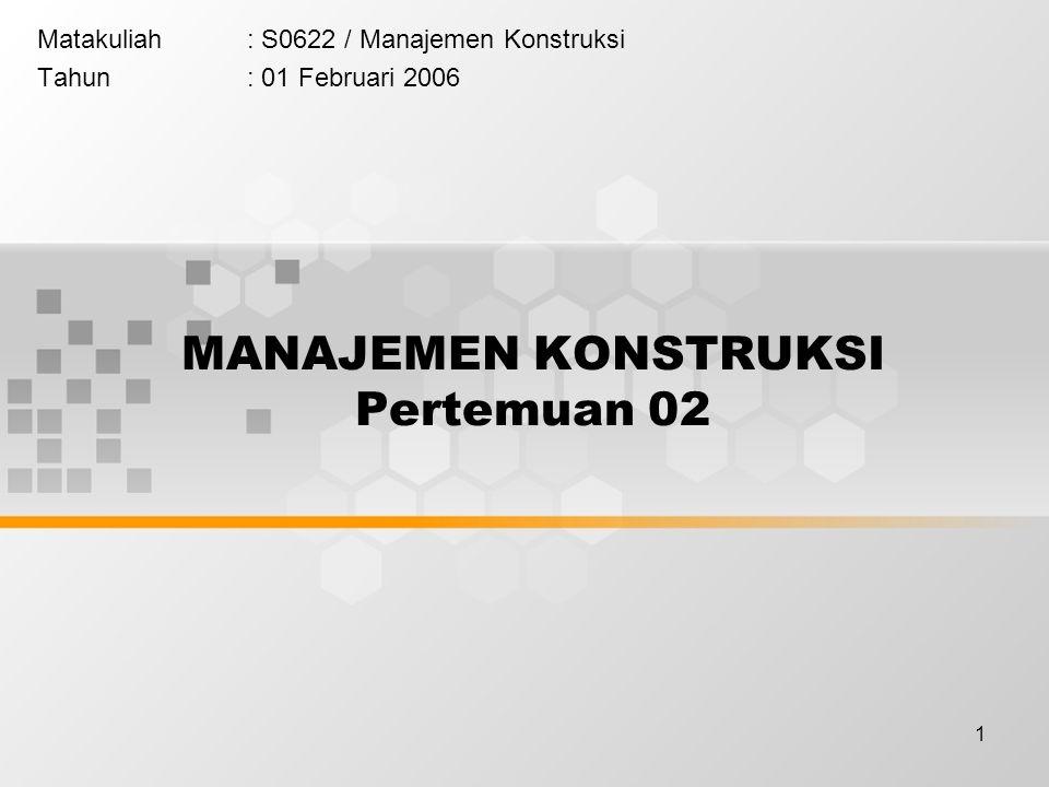 1 Matakuliah: S0622 / Manajemen Konstruksi Tahun: 01 Februari 2006 MANAJEMEN KONSTRUKSI Pertemuan 02