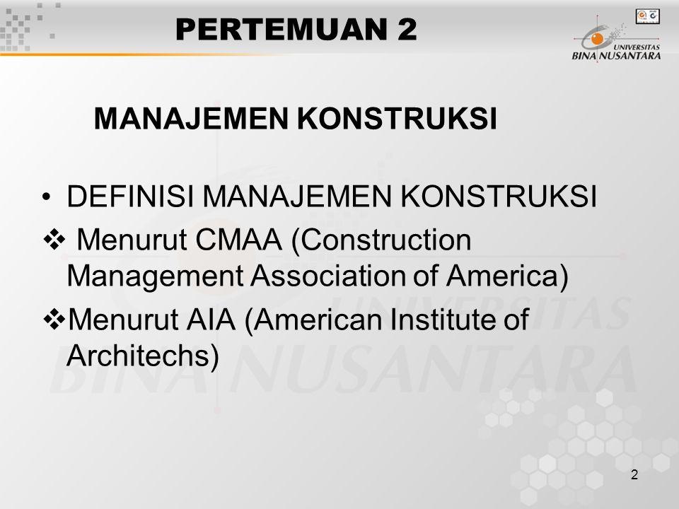 2 PERTEMUAN 2 MANAJEMEN KONSTRUKSI DEFINISI MANAJEMEN KONSTRUKSI  Menurut CMAA (Construction Management Association of America)  Menurut AIA (American Institute of Architechs)