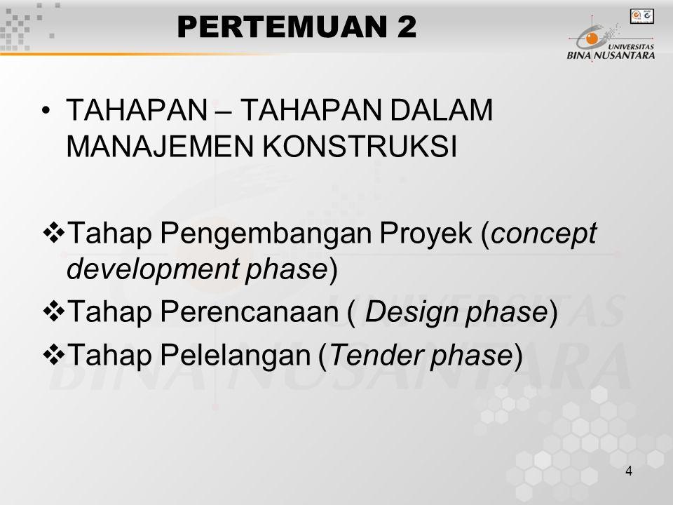 4 PERTEMUAN 2 TAHAPAN – TAHAPAN DALAM MANAJEMEN KONSTRUKSI  Tahap Pengembangan Proyek (concept development phase)  Tahap Perencanaan ( Design phase)  Tahap Pelelangan (Tender phase)