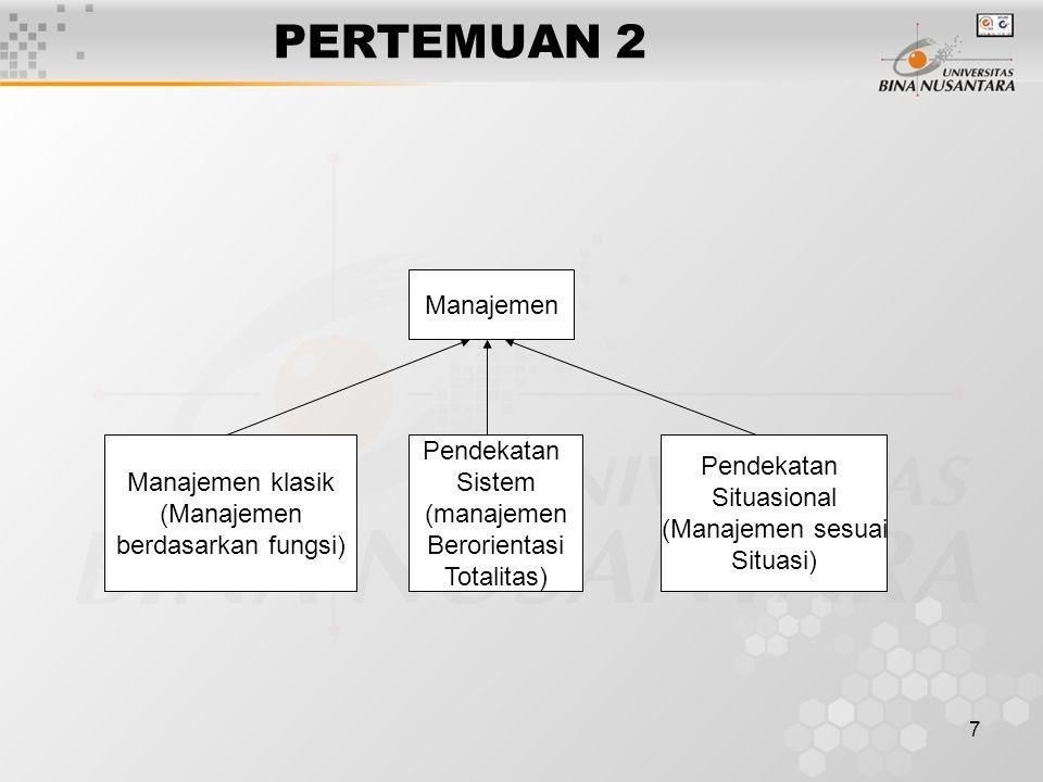 7 PERTEMUAN 2 Manajemen klasik (Manajemen berdasarkan fungsi) Pendekatan Sistem (manajemen Berorientasi Totalitas) Pendekatan Situasional (Manajemen sesuai Situasi) Manajemen