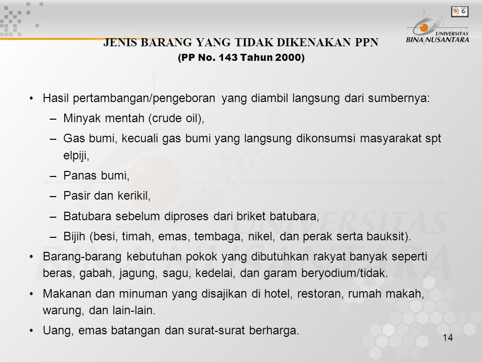 14 JENIS BARANG YANG TIDAK DIKENAKAN PPN (PP No. 143 Tahun 2000) Hasil pertambangan/pengeboran yang diambil langsung dari sumbernya: –Minyak mentah (c