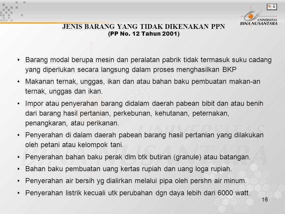 16 JENIS BARANG YANG TIDAK DIKENAKAN PPN (PP No. 12 Tahun 2001) Barang modal berupa mesin dan peralatan pabrik tidak termasuk suku cadang yang diperlu