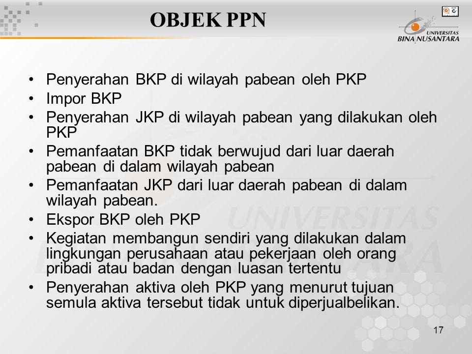 17 OBJEK PPN Penyerahan BKP di wilayah pabean oleh PKP Impor BKP Penyerahan JKP di wilayah pabean yang dilakukan oleh PKP Pemanfaatan BKP tidak berwuj