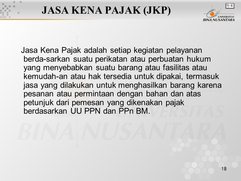 18 JASA KENA PAJAK (JKP) Jasa Kena Pajak adalah setiap kegiatan pelayanan berda-sarkan suatu perikatan atau perbuatan hukum yang menyebabkan suatu bar