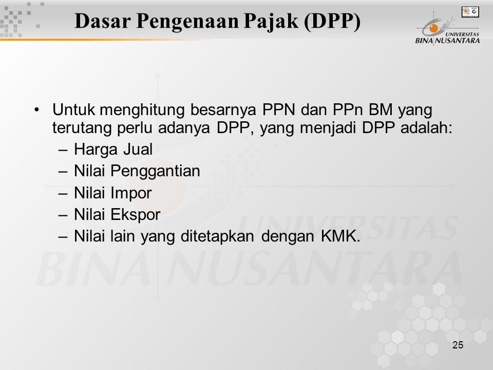 25 Dasar Pengenaan Pajak (DPP) Untuk menghitung besarnya PPN dan PPn BM yang terutang perlu adanya DPP, yang menjadi DPP adalah: –Harga Jual –Nilai Pe