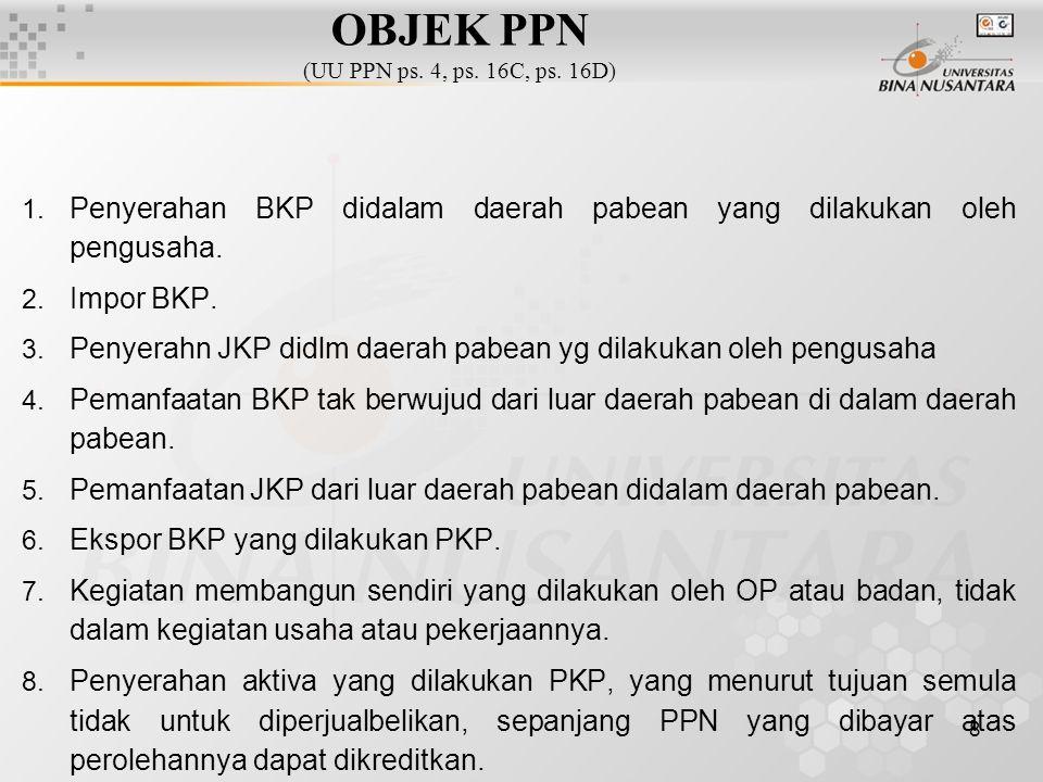 8 OBJEK PPN (UU PPN ps. 4, ps. 16C, ps. 16D) 1. Penyerahan BKP didalam daerah pabean yang dilakukan oleh pengusaha. 2. Impor BKP. 3. Penyerahn JKP did