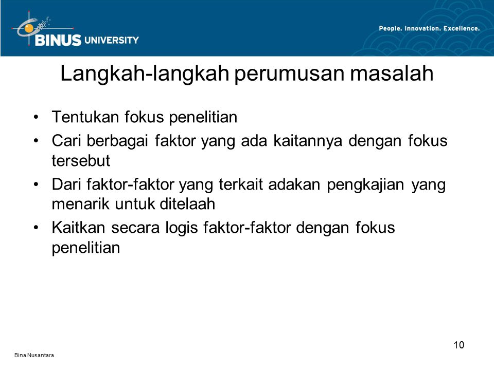 Bina Nusantara Tentukan fokus penelitian Cari berbagai faktor yang ada kaitannya dengan fokus tersebut Dari faktor-faktor yang terkait adakan pengkajian yang menarik untuk ditelaah Kaitkan secara logis faktor-faktor dengan fokus penelitian Langkah-langkah perumusan masalah 10