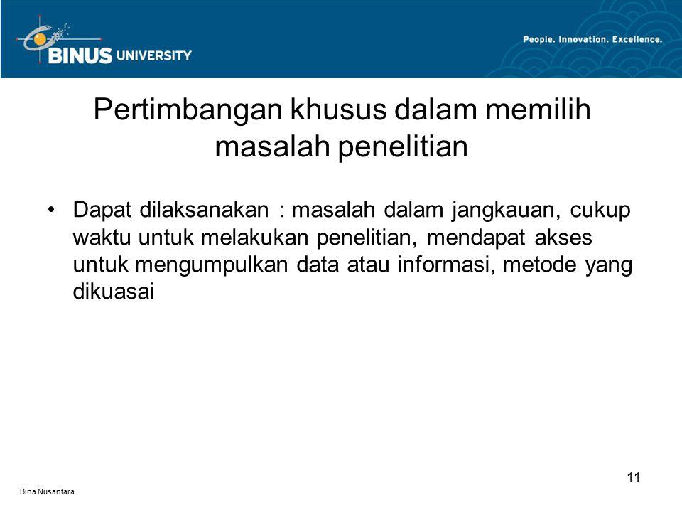 Bina Nusantara Dapat dilaksanakan : masalah dalam jangkauan, cukup waktu untuk melakukan penelitian, mendapat akses untuk mengumpulkan data atau informasi, metode yang dikuasai Pertimbangan khusus dalam memilih masalah penelitian 11