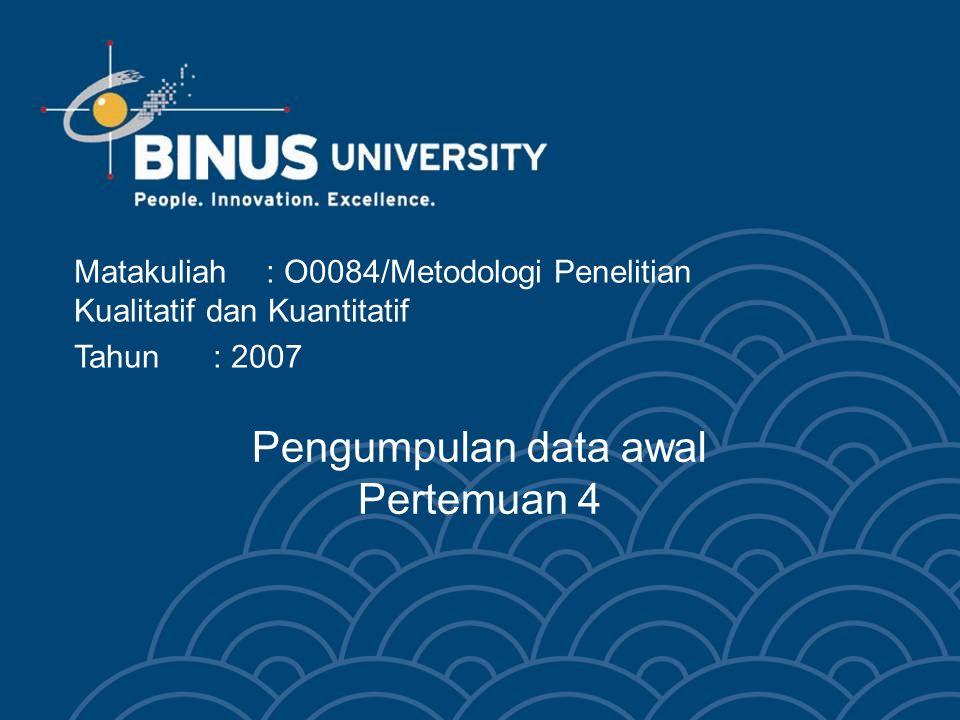 Pengumpulan data awal Pertemuan 4 Matakuliah: O0084/Metodologi Penelitian Kualitatif dan Kuantitatif Tahun: 2007